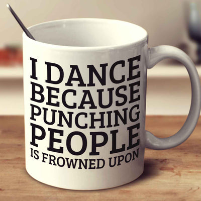I Dance Because Punching People Is Frowned Upon