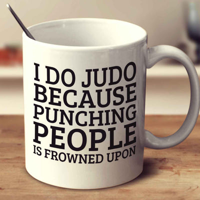 I Do Judo Because Punching People Is Frowned Upon