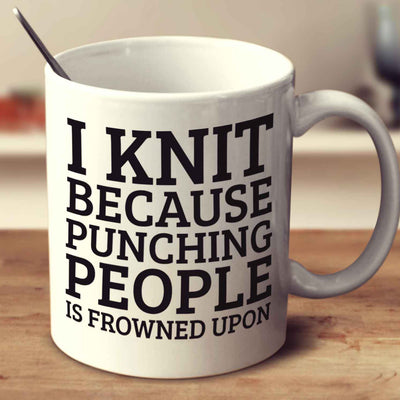 I Knit Because Punching People Is Frowned Upon