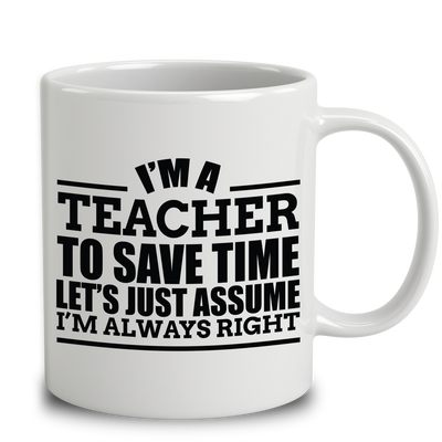 I'm A Teacher To Save Time Let's Just Assume I'm Always Right