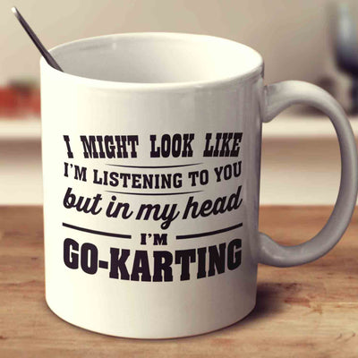 I Might Look Like I'm Listening To You, But In My Head I'm Go-Karting