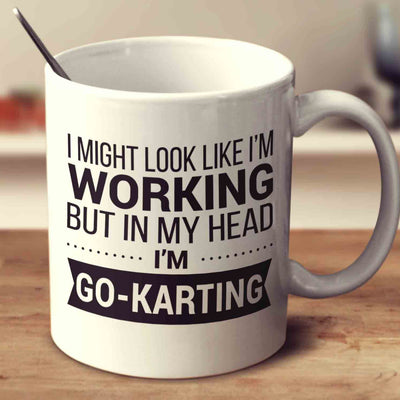 I Might Look Like I'm Working But In My Head I'm Go-Karting