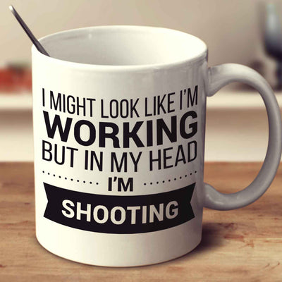 I Might Look Like I'm Working But In My Head I'm Shooting