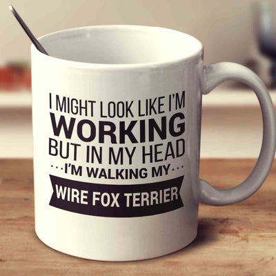I Might Look Like I'm Working But In My Head I'm Walking My Wire Fox Terrier