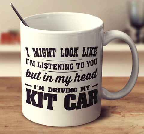 I Might Look Like I'm Listening To You, But In My Head I'm Driving My Kit Car