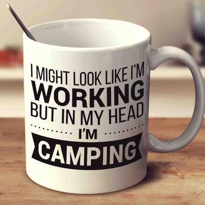 I Might Look Like I'm Working But In My Head I'm Camping