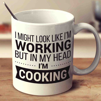 I Might Look Like I'm Working But In My Head I'm Cooking