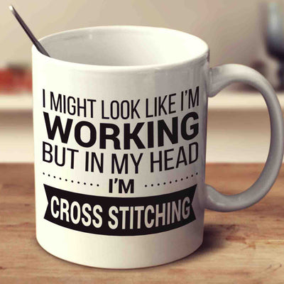 I Might Look Like I'm Working But In My Head I'm Cross Stitching