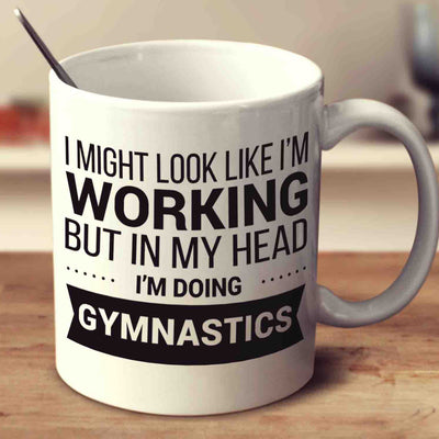 I Might Look Like I'm Working But In My Head I'm Doing Gymnastics