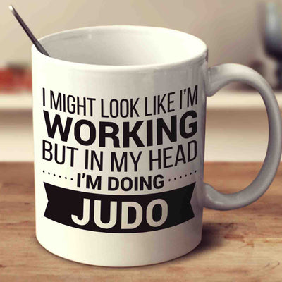 I Might Look Like I'm Working But In My Head I'm Doing Judo