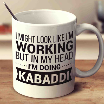 I Might Look Like I'm Working But In My Head I'm Doing Kabaddi