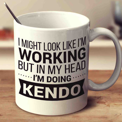 I Might Look Like I'm Working But In My Head I'm Doing Kendo
