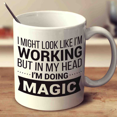 I Might Look Like I'm Working But In My Head I'm Doing Magic