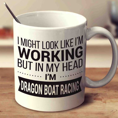 I Might Look Like I'm Working But In My Head I'm Dragon Boat Racing