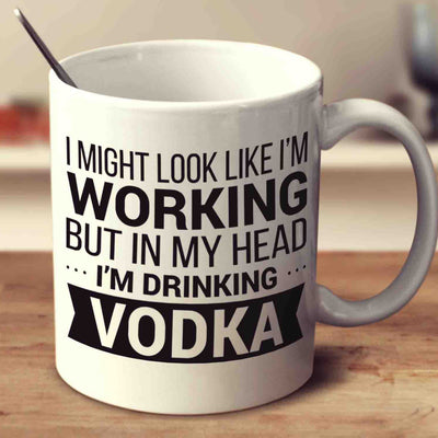I Might Look Like I'm Working But In My Head I'm Drinking Vodka