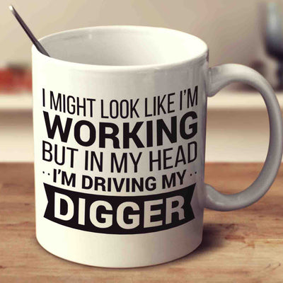 I Might Look Like I'm Working But In My Head I'm Driving My Digger