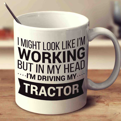 I Might Look Like I'm Working But In My Head I'm Driving My Tractor