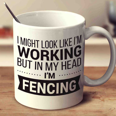 I Might Look Like I'm Working But In My Head I'm Fencing