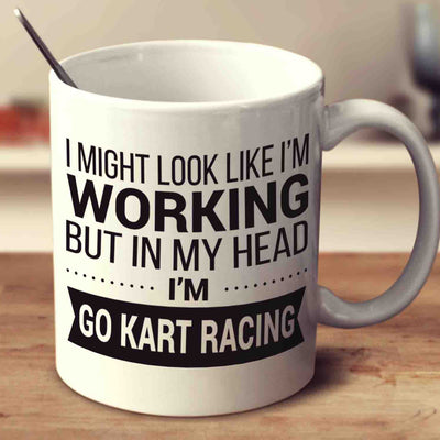 I Might Look Like I'm Working But In My Head I'm Go Kart Racing