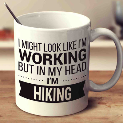I Might Look Like I'm Working But In My Head I'm Hiking