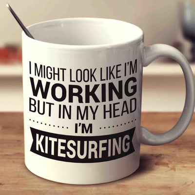 I Might Look Like I'm Working But In My Head I'm Kitesurfing