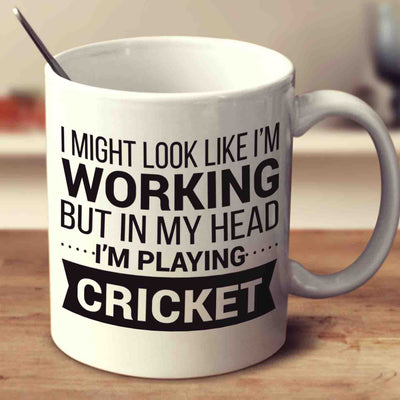 I Might Look Like I'm Working But In My Head I'm Playing Cricket