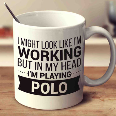 I Might Look Like I'm Working But In My Head I'm Playing Polo