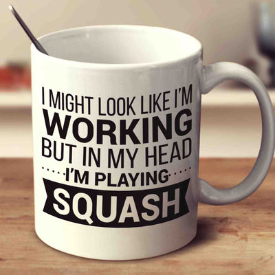 I Might Look Like I'm Working But In My Head I'm Playing Squash
