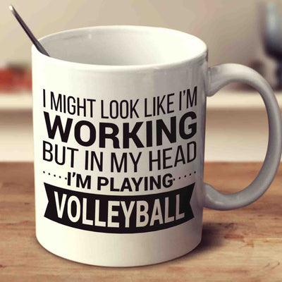 I Might Look Like I'm Working But In My Head I'm Playing Volleyball