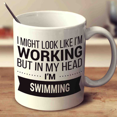 I Might Look Like I'm Working But In My Head I'm Swimming