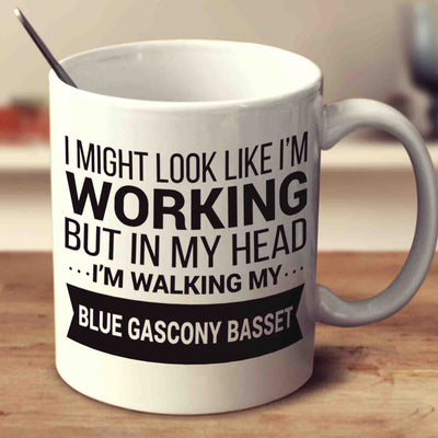 I Might Look Like I'm Working But In My Head I'm Walking My Blue Gascony Basset