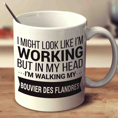 I Might Look Like I'm Working But In My Head I'm Walking My Bouvier Des Flandres