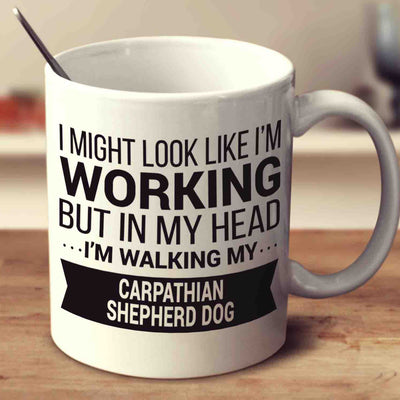 I Might Look Like I'm Working But In My Head I'm Walking My Carpathian Shepherd Dog