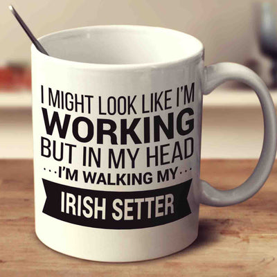 I Might Look Like I'm Working But In My Head I'm Walking My Irish Setter