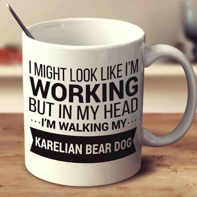 I Might Look Like I'm Working But In My Head I'm Walking My Karelian Bear Dog