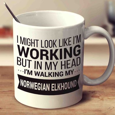 I Might Look Like I'm Working But In My Head I'm Walking My Norwegian Elkhound