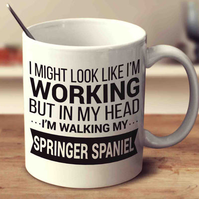 I Might Look Like I'm Working But In My Head I'm Walking My Springer Spaniel