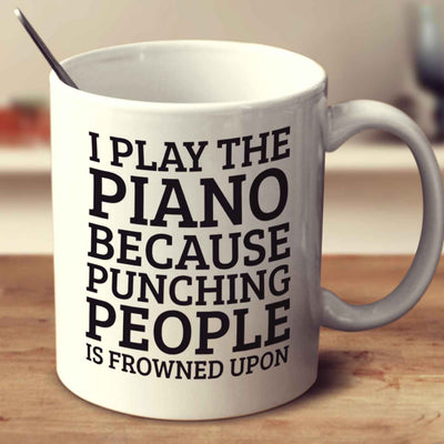 I Play The Piano Because Punching People Is Frowned Upon