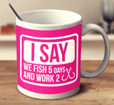 I Say We Fish 5 Days And Work 2