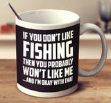 If You Don't Like Fishing Then You Probably Won't Like Me And I'm Okay With That