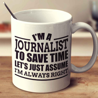 I'm A Journalist To Save Time Let's Just Assume I'm Always Right