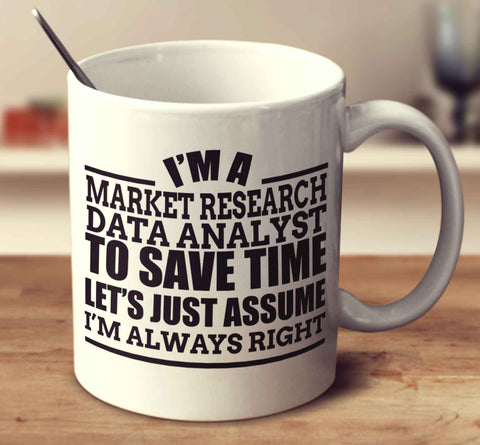 I'm A Market Research Data Analyst To Save Time Let's Just Assume I'm Always Right