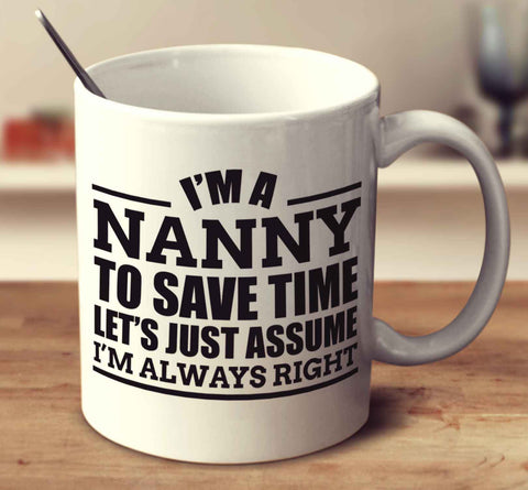 I'm A Nanny To Save Time Let's Just Assume I'm Always Right