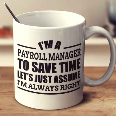 I'm A Payroll Manager To Save Time Let's Just Assume I'm Always Right
