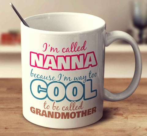 I'm Called Nanna Because I'm Way Too Cool To Be Called Grandmother