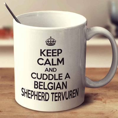 Keep Calm And Cuddle A Belgian Shepherd Tervuren