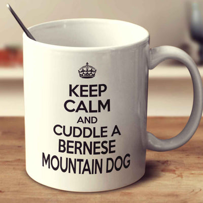 Keep Calm And Cuddle A Bernese Mountain Dog