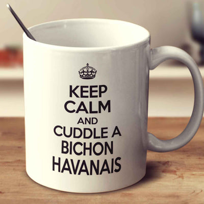 Keep Calm And Cuddle A Bichon Havanais