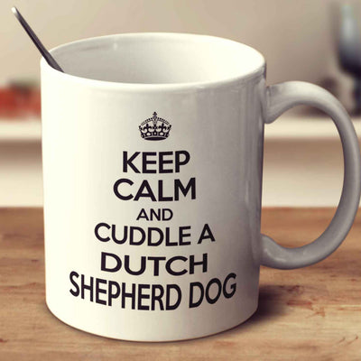 Keep Calm And Cuddle A Dutch Shepherd Dog