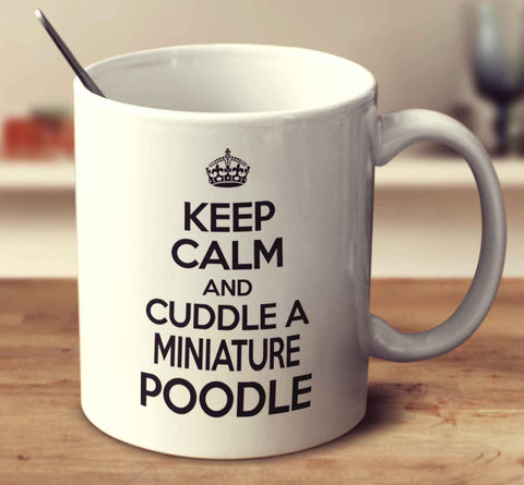 Keep Calm And Cuddle A Miniature Poodle